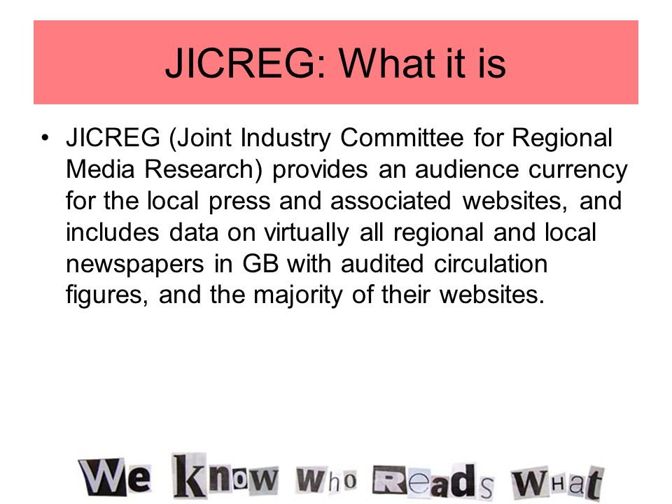 JICREG: What it is JICREG (Joint Industry Committee for Regional Media Research) provides an audience currency for the local press and associated webs