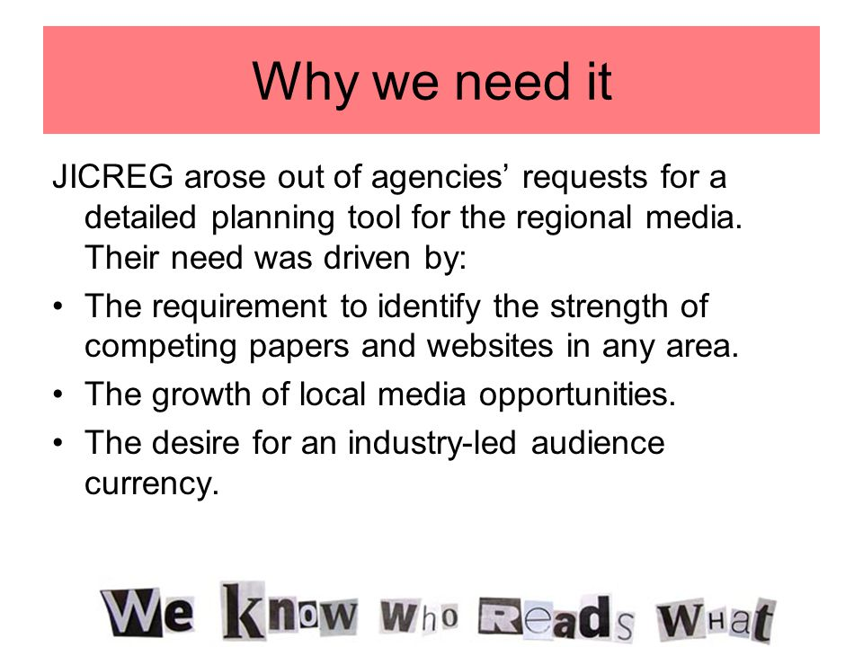 Why we need it JICREG arose out of agencies' requests for a detailed planning tool for the regional media. Their need was driven by: The requirement t