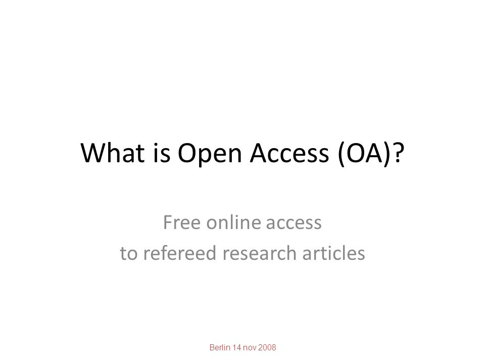 What is Open Access (OA) Free online access to refereed research articles Berlin 14 nov 2008