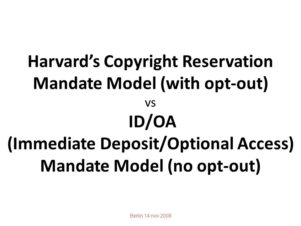 Harvard's Copyright Reservation Mandate Model (with opt-out) vs ID/OA (Immediate Deposit/Optional Access) Mandate Model (no opt-out) Berlin 14 nov 2008