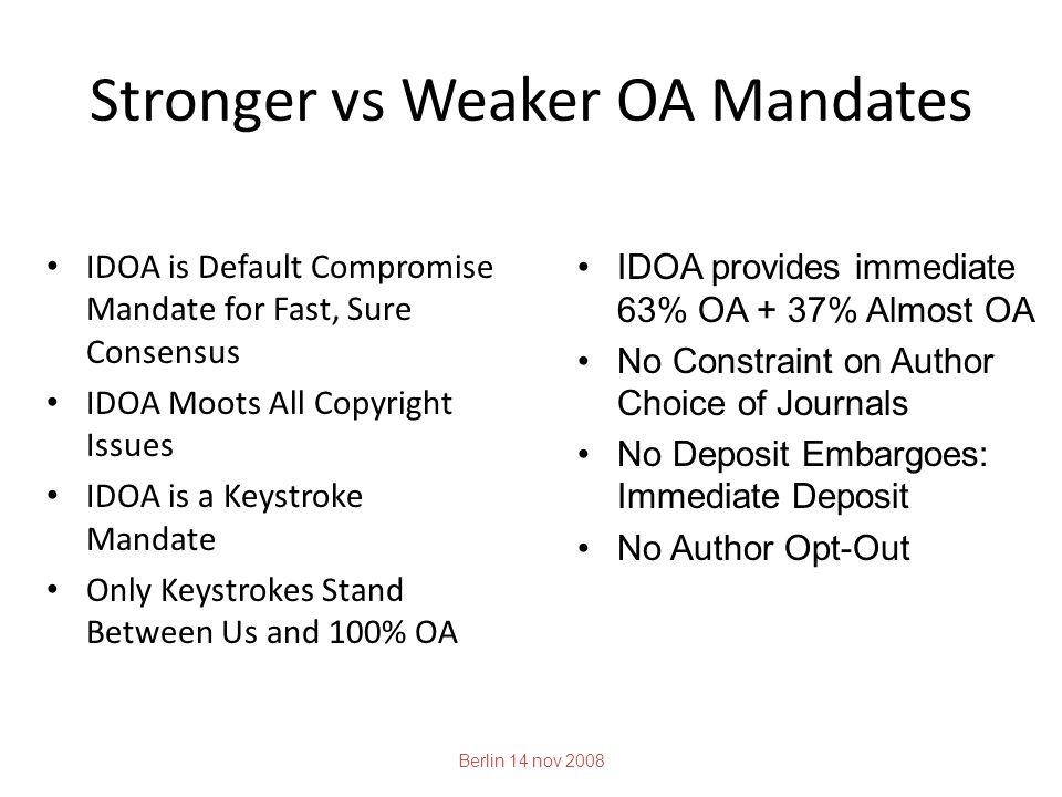 Stronger vs Weaker OA Mandates IDOA is Default Compromise Mandate for Fast, Sure Consensus IDOA Moots All Copyright Issues IDOA is a Keystroke Mandate Only Keystrokes Stand Between Us and 100% OA Berlin 14 nov 2008 IDOA provides immediate 63% OA + 37% Almost OA No Constraint on Author Choice of Journals No Deposit Embargoes: Immediate Deposit No Author Opt-Out