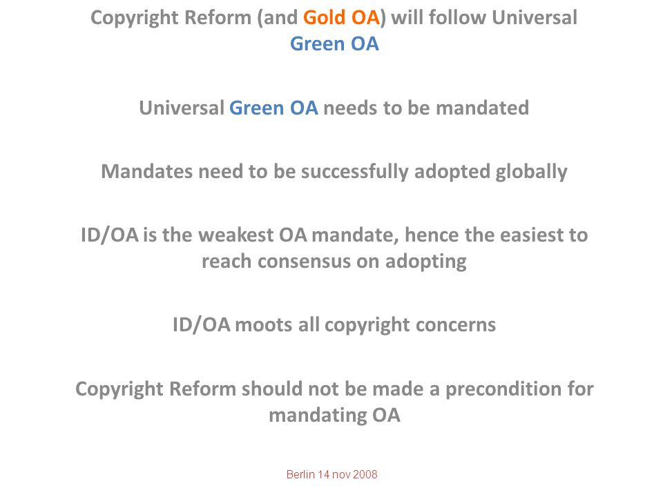 Copyright Reform (and Gold OA) will follow Universal Green OA Universal Green OA needs to be mandated Mandates need to be successfully adopted globally ID/OA is the weakest OA mandate, hence the easiest to reach consensus on adopting ID/OA moots all copyright concerns Copyright Reform should not be made a precondition for mandating OA Berlin 14 nov 2008