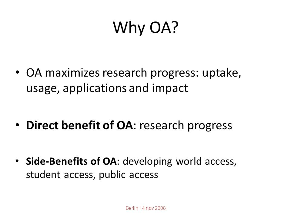 Why OA? OA maximizes research progress: uptake, usage, applications and impact Direct benefit of OA: research progress Side-Benefits of OA: developing