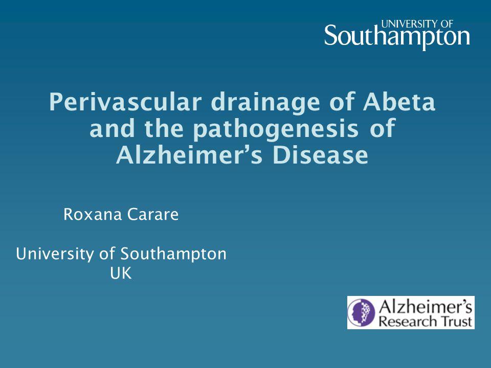 Perivascular drainage of Abeta and the pathogenesis of Alzheimer's Disease Roxana Carare University of Southampton UK