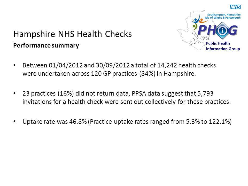 Hampshire NHS Health Checks Performance summary Between 01/04/2012 and 30/09/2012 a total of 14,242 health checks were undertaken across 120 GP practices (84%) in Hampshire.