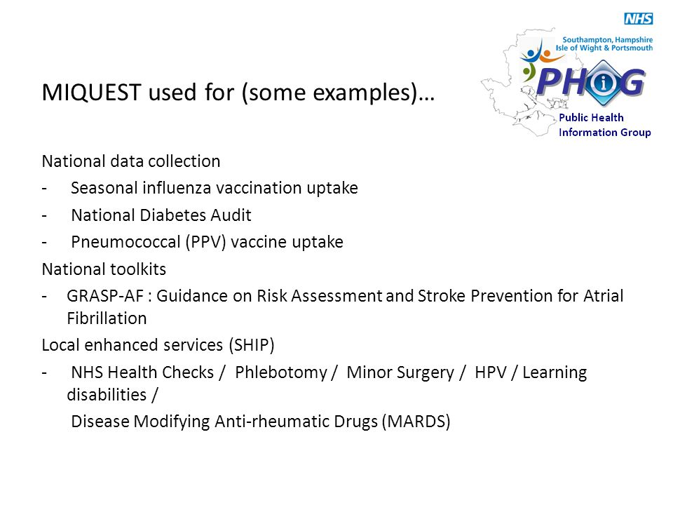 MIQUEST used for (some examples)… National data collection - Seasonal influenza vaccination uptake - National Diabetes Audit - Pneumococcal (PPV) vacc