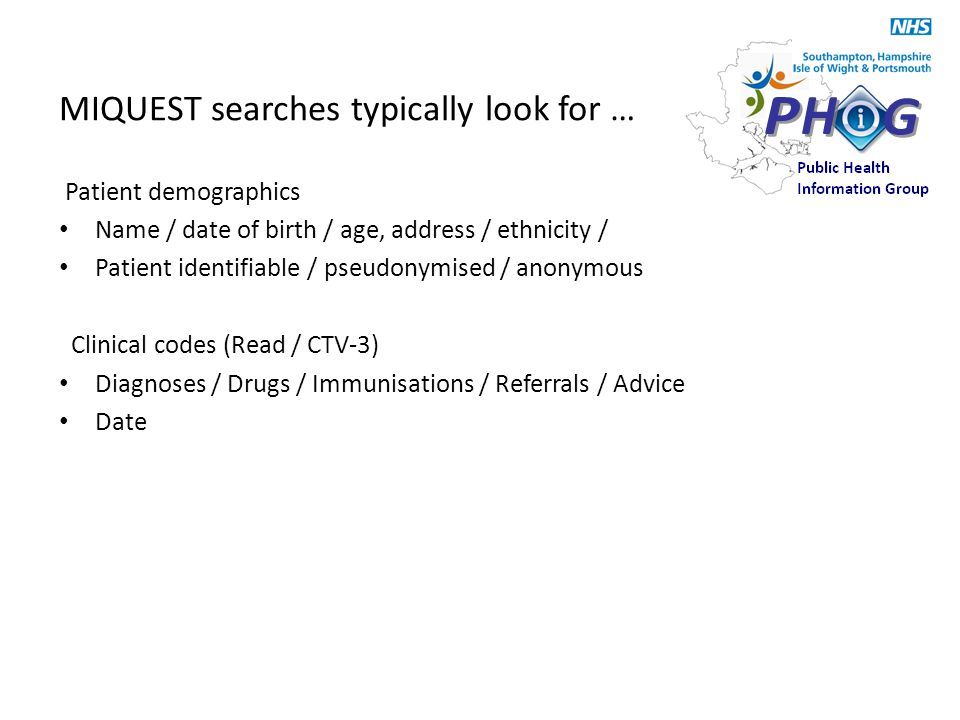 MIQUEST searches typically look for … Patient demographics Name / date of birth / age, address / ethnicity / Patient identifiable / pseudonymised / anonymous Clinical codes (Read / CTV-3) Diagnoses / Drugs / Immunisations / Referrals / Advice Date