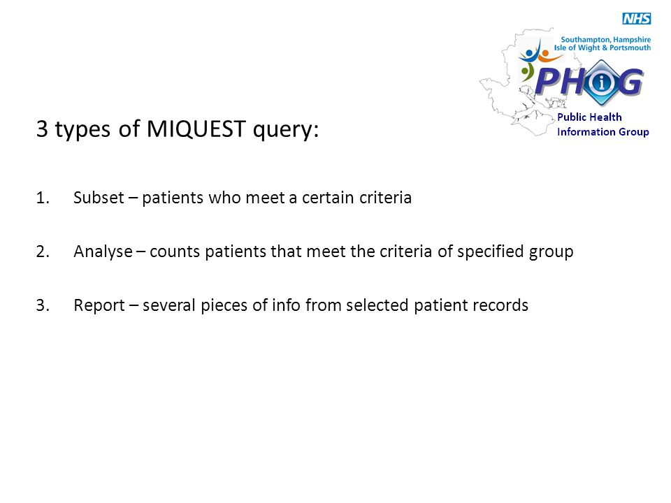 3 types of MIQUEST query: 1.Subset – patients who meet a certain criteria 2.Analyse – counts patients that meet the criteria of specified group 3.Report – several pieces of info from selected patient records