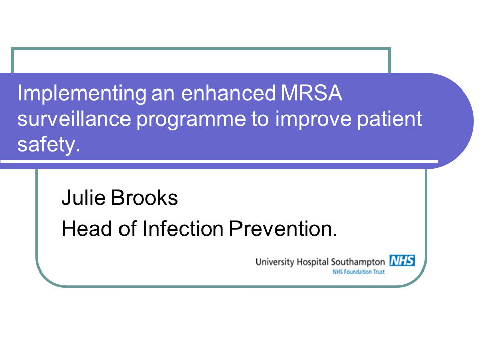 Implementing an enhanced MRSA surveillance programme to improve patient safety. Julie Brooks Head of Infection Prevention.