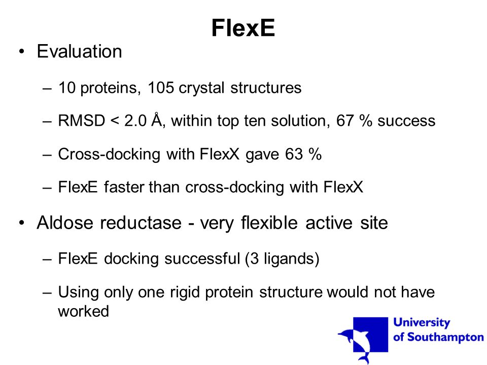 FlexE Evaluation –10 proteins, 105 crystal structures –RMSD < 2.0 Å, within top ten solution, 67 % success –Cross-docking with FlexX gave 63 % –FlexE