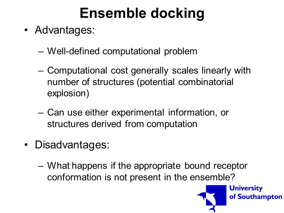 Ensemble docking Advantages: –Well-defined computational problem –Computational cost generally scales linearly with number of structures (potential co