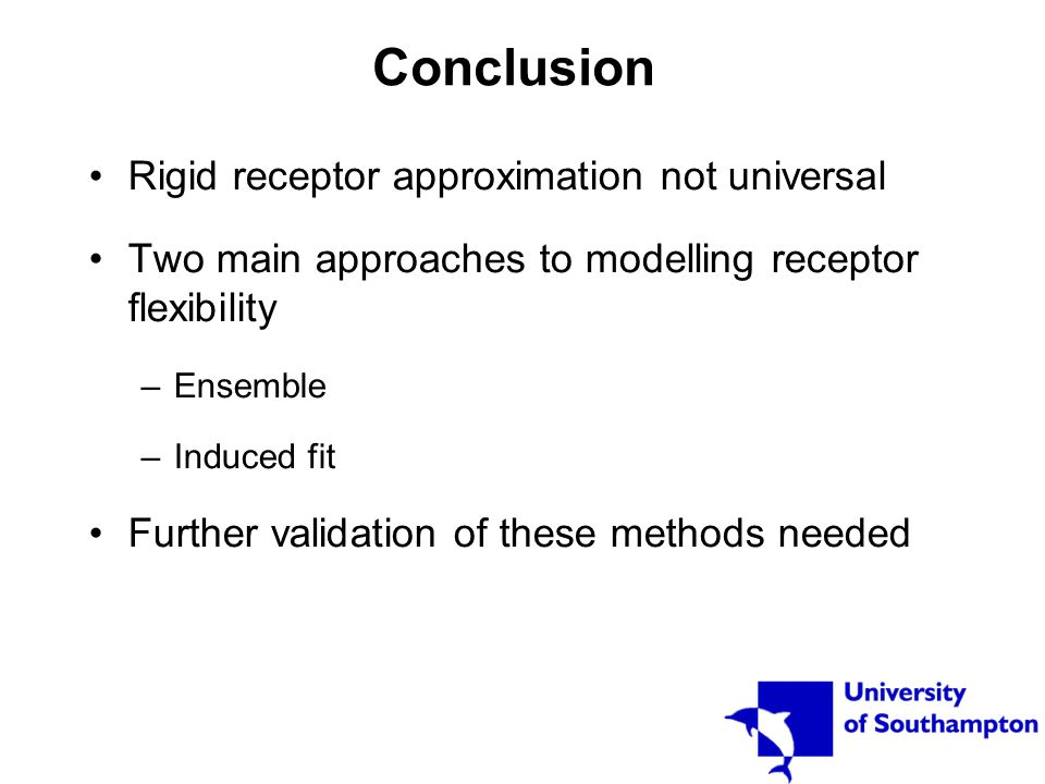 Conclusion Rigid receptor approximation not universal Two main approaches to modelling receptor flexibility –Ensemble –Induced fit Further validation