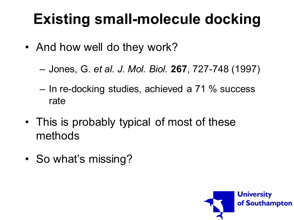 Existing small-molecule docking And how well do they work? –Jones, G. et al. J. Mol. Biol. 267, 727-748 (1997) –In re-docking studies, achieved a 71 %