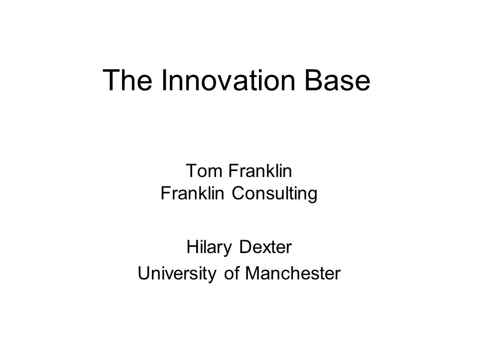 The Innovation Base Tom Franklin Franklin Consulting Hilary Dexter University of Manchester
