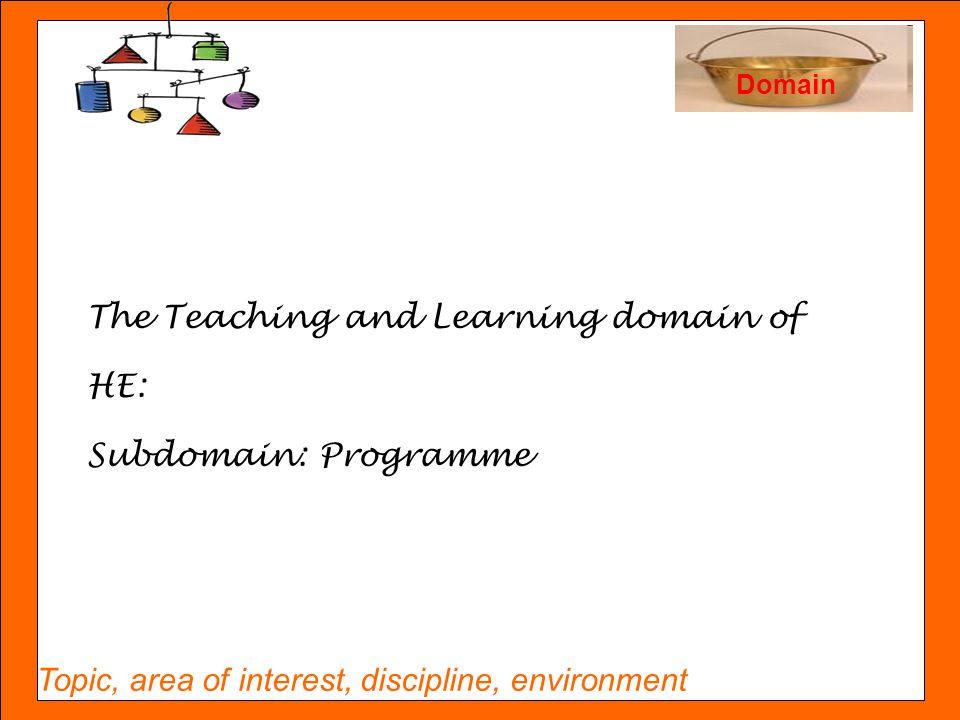 Topic, area of interest, discipline, environment Domain The Teaching and Learning domain of HE: Subdomain: Programme