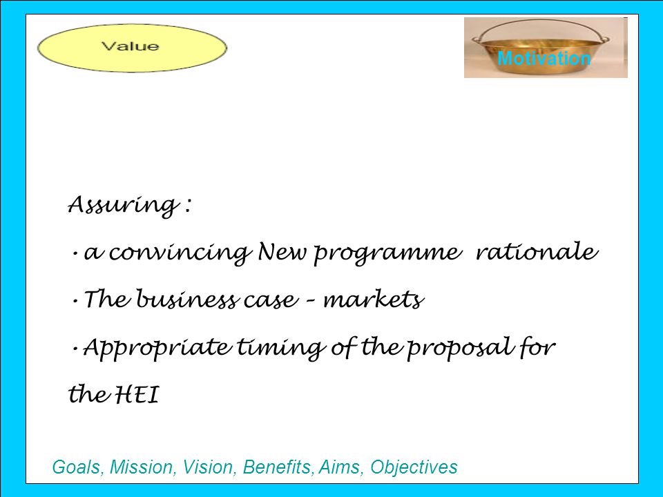 Goals, Mission, Vision, Benefits, Aims, Objectives Motivation Assuring : a convincing New programme rationale The business case – markets Appropriate timing of the proposal for the HEI