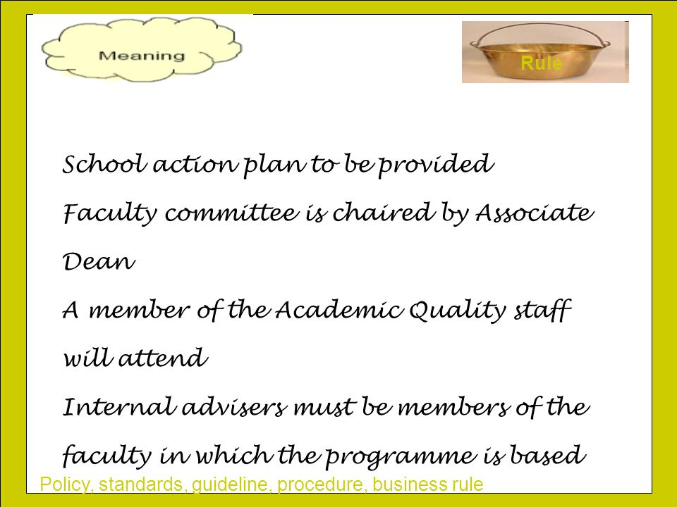 Policy, standards, guideline, procedure, business rule Rule School action plan to be provided Faculty committee is chaired by Associate Dean A member of the Academic Quality staff will attend Internal advisers must be members of the faculty in which the programme is based