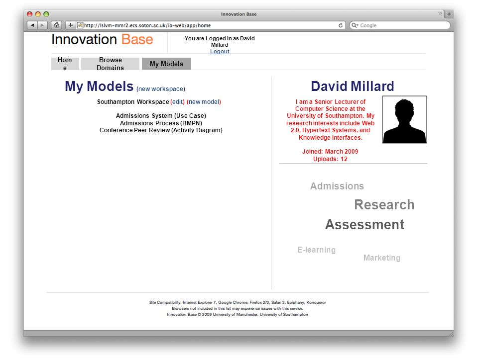Hom e Browse Domains My Models (new workspace) Southampton Workspace (edit) (new model) Admissions System (Use Case) Admissions Process (BMPN) Conference Peer Review (Activity Diagram) David Millard My Models I am a Senior Lecturer of Computer Science at the University of Southampton.