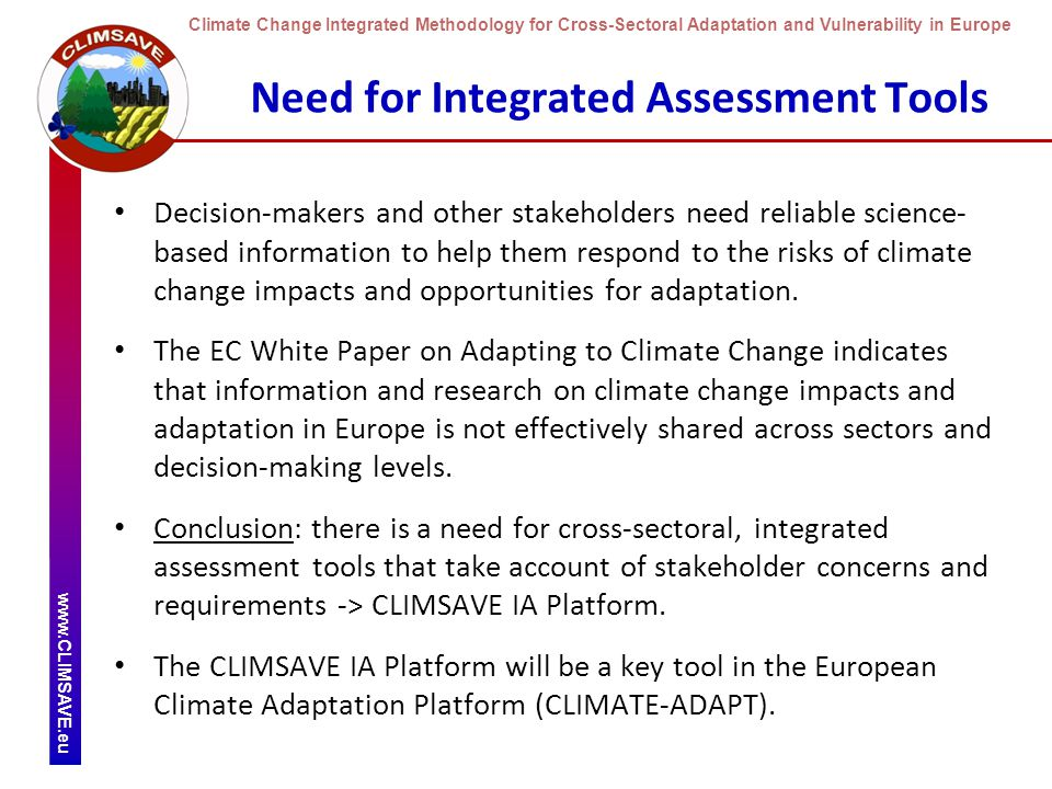 Climate Change Integrated Methodology for Cross-Sectoral Adaptation and Vulnerability in Europe www.CLIMSAVE.eu Need for Integrated Assessment Tools Decision-makers and other stakeholders need reliable science- based information to help them respond to the risks of climate change impacts and opportunities for adaptation.