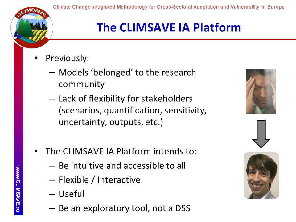 Climate Change Integrated Methodology for Cross-Sectoral Adaptation and Vulnerability in Europe www.CLIMSAVE.eu The CLIMSAVE IA Platform Previously: – Models 'belonged' to the research community – Lack of flexibility for stakeholders (scenarios, quantification, sensitivity, uncertainty, outputs, etc.) The CLIMSAVE IA Platform intends to: – Be intuitive and accessible to all – Flexible / Interactive – Useful – Be an exploratory tool, not a DSS