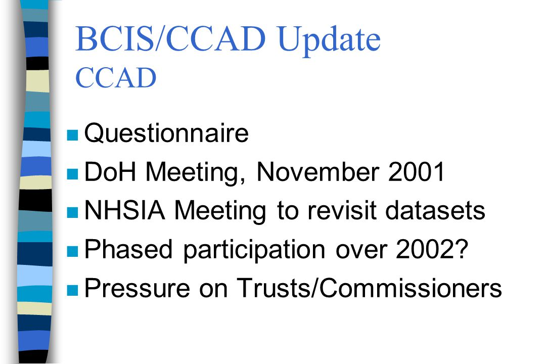 BCIS/CCAD Update CCAD n Questionnaire n DoH Meeting, November 2001 n NHSIA Meeting to revisit datasets n Phased participation over 2002.