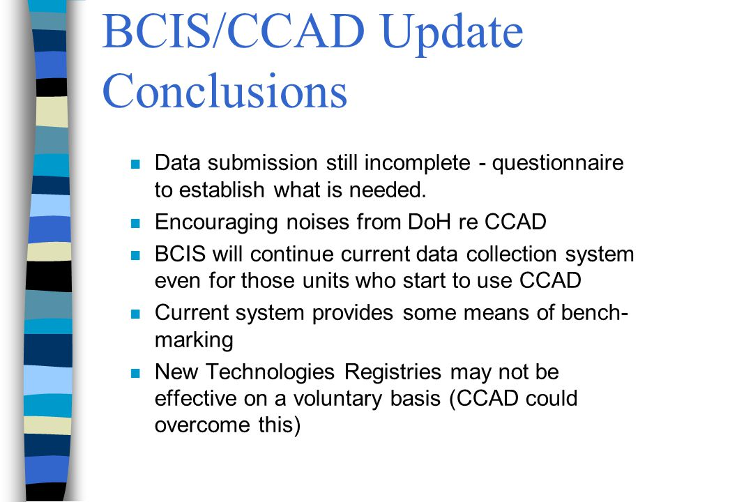BCIS/CCAD Update Conclusions n Data submission still incomplete - questionnaire to establish what is needed.