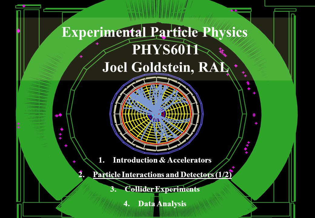 Experimental Particle Physics PHYS6011 Joel Goldstein, RAL 1.Introduction & Accelerators 2.Particle Interactions and Detectors (1/2) 3.Collider Experiments 4.Data Analysis