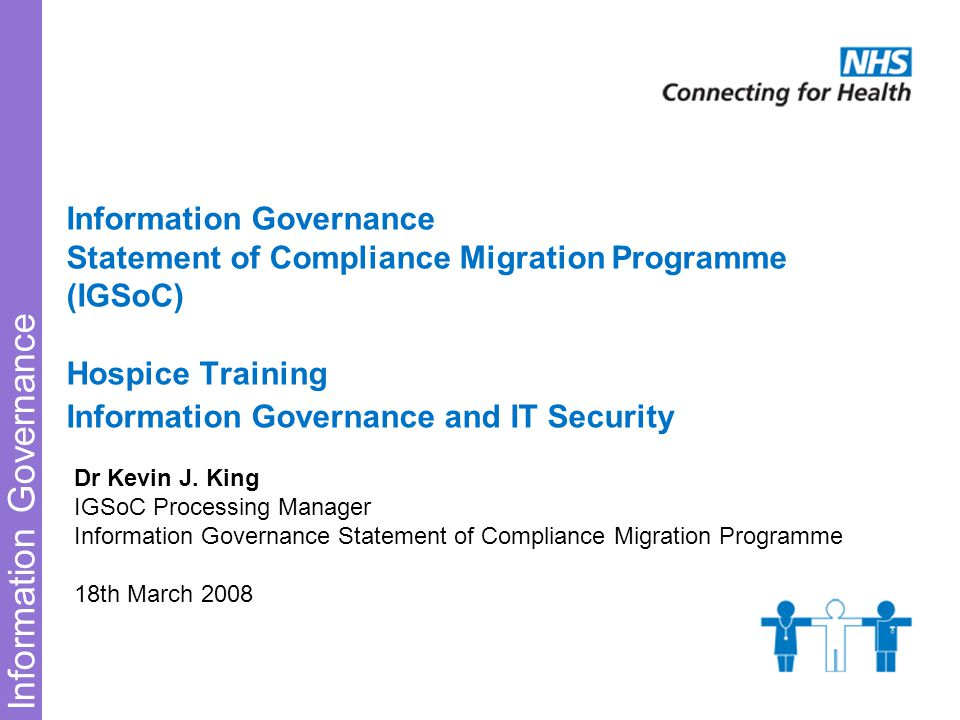 Information Governance Information Governance Statement of Compliance Migration Programme (IGSoC) Hospice Training Information Governance and IT Security Dr Kevin J.
