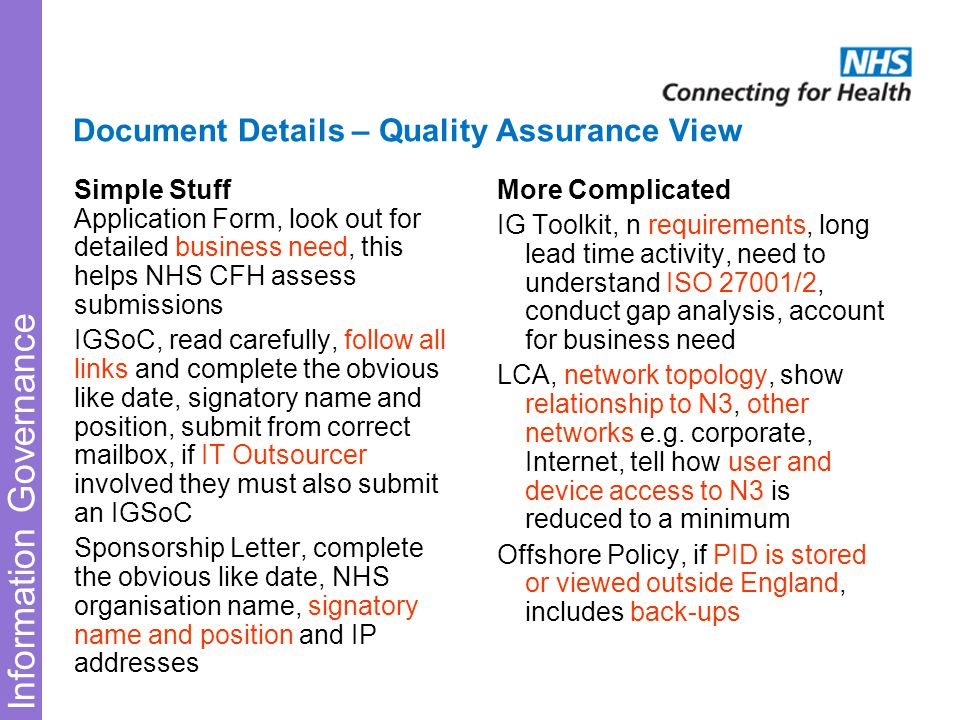 Information Governance Document Details – Quality Assurance View Simple Stuff Application Form, look out for detailed business need, this helps NHS CFH assess submissions IGSoC, read carefully, follow all links and complete the obvious like date, signatory name and position, submit from correct mailbox, if IT Outsourcer involved they must also submit an IGSoC Sponsorship Letter, complete the obvious like date, NHS organisation name, signatory name and position and IP addresses More Complicated IG Toolkit, n requirements, long lead time activity, need to understand ISO 27001/2, conduct gap analysis, account for business need LCA, network topology, show relationship to N3, other networks e.g.