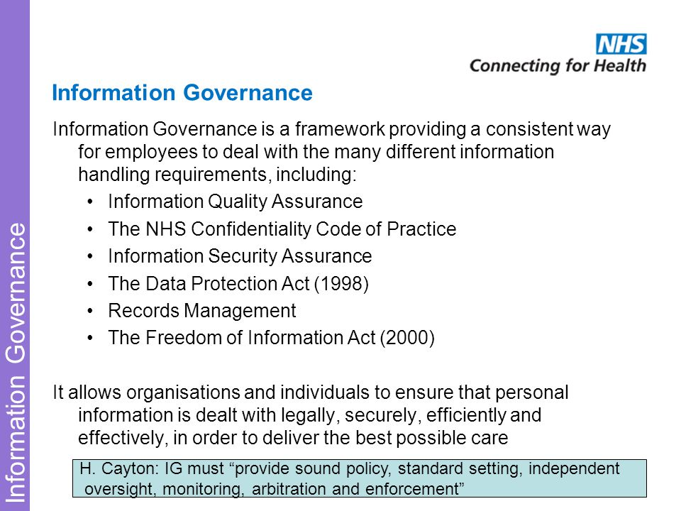 Information Governance Information Governance is a framework providing a consistent way for employees to deal with the many different information handling requirements, including: Information Quality Assurance The NHS Confidentiality Code of Practice Information Security Assurance The Data Protection Act (1998) Records Management The Freedom of Information Act (2000) It allows organisations and individuals to ensure that personal information is dealt with legally, securely, efficiently and effectively, in order to deliver the best possible care H.