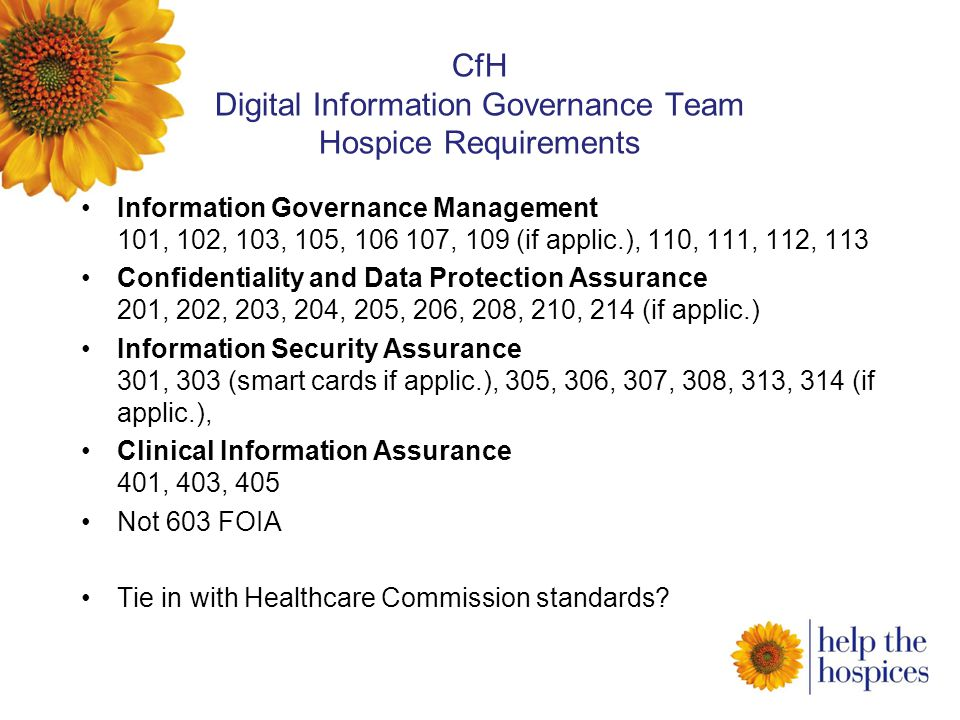 CfH Digital Information Governance Team Hospice Requirements Information Governance Management 101, 102, 103, 105, 106 107, 109 (if applic.), 110, 111, 112, 113 Confidentiality and Data Protection Assurance 201, 202, 203, 204, 205, 206, 208, 210, 214 (if applic.) Information Security Assurance 301, 303 (smart cards if applic.), 305, 306, 307, 308, 313, 314 (if applic.), Clinical Information Assurance 401, 403, 405 Not 603 FOIA Tie in with Healthcare Commission standards