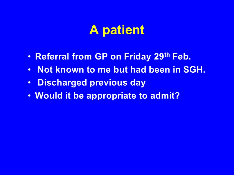 A patient Referral from GP on Friday 29 th Feb. Not known to me but had been in SGH. Discharged previous day Would it be appropriate to admit?
