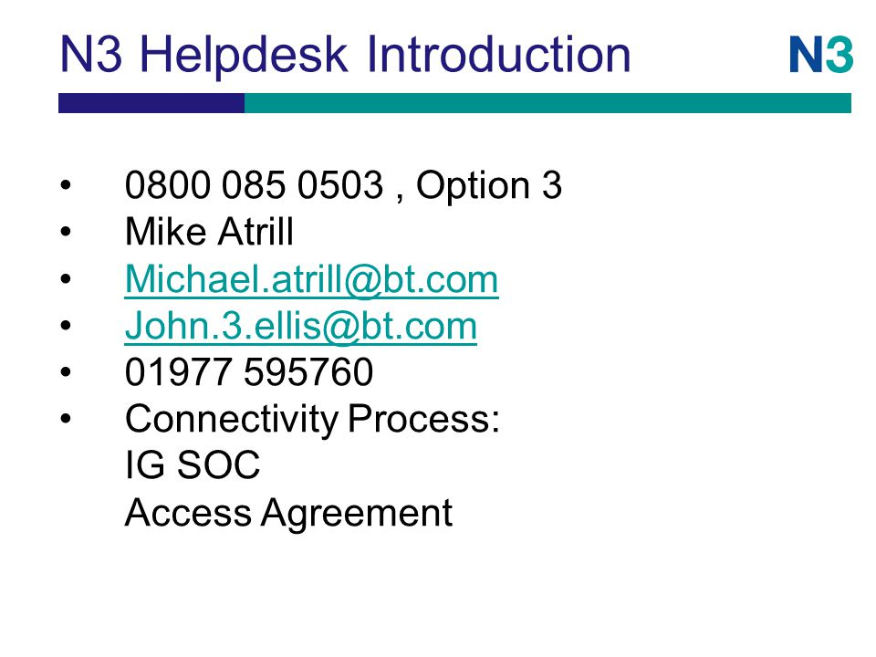 N3 Helpdesk Introduction 0800 085 0503, Option 3 Mike Atrill Michael.atrill@bt.com John.3.ellis@bt.com 01977 595760 Connectivity Process: IG SOC Access Agreement