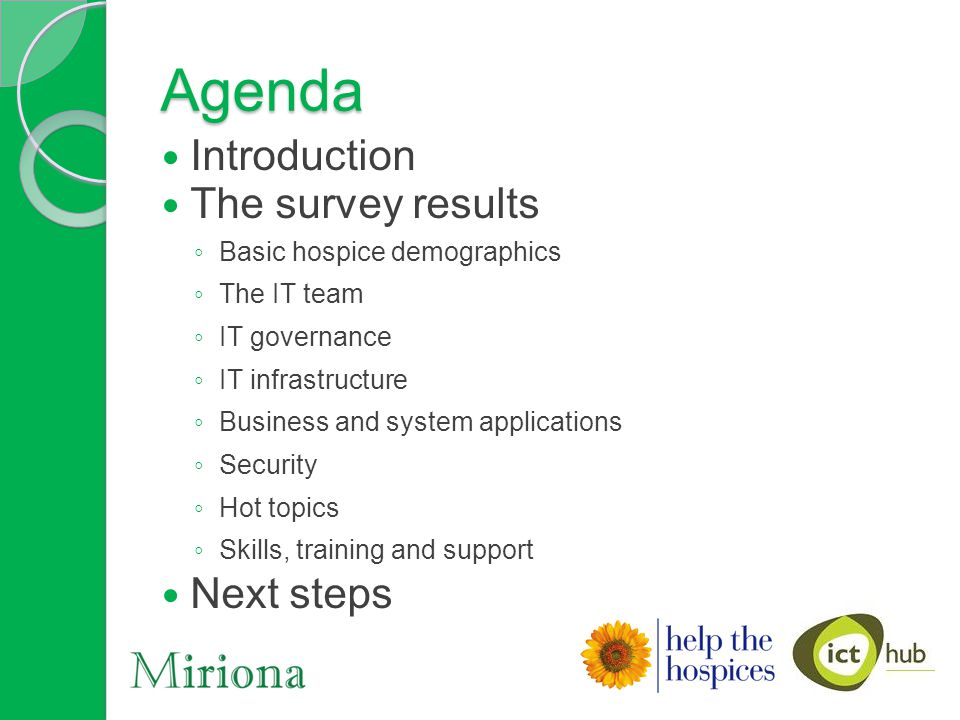 Agenda Introduction The survey results ◦ Basic hospice demographics ◦ The IT team ◦ IT governance ◦ IT infrastructure ◦ Business and system applications ◦ Security ◦ Hot topics ◦ Skills, training and support Next steps