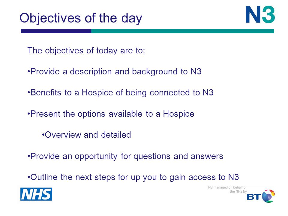 Objectives of the day The objectives of today are to: Provide a description and background to N3 Benefits to a Hospice of being connected to N3 Present the options available to a Hospice Overview and detailed Provide an opportunity for questions and answers Outline the next steps for up you to gain access to N3