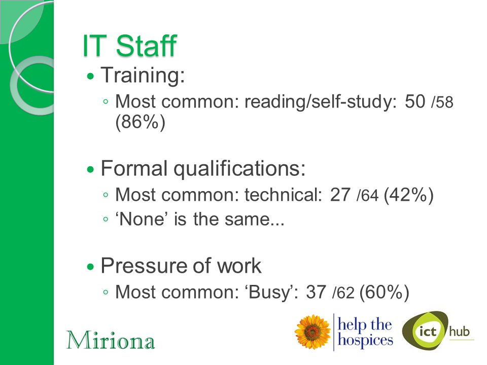 IT Staff Training: ◦ Most common: reading/self-study: 50 /58 (86%) Formal qualifications: ◦ Most common: technical: 27 /64 (42%) ◦ 'None' is the same...
