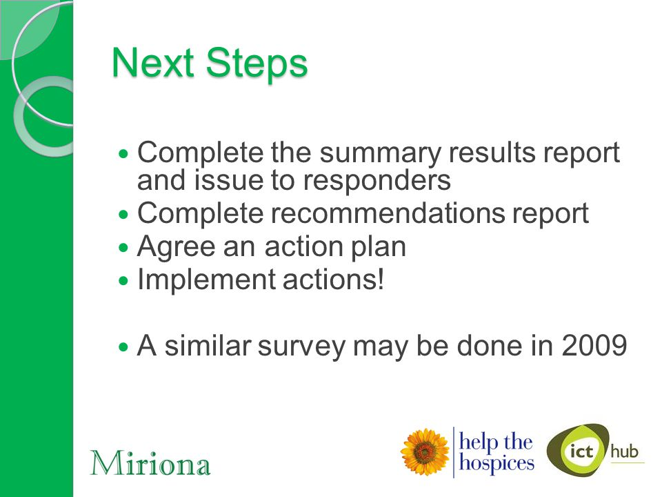Next Steps Complete the summary results report and issue to responders Complete recommendations report Agree an action plan Implement actions.