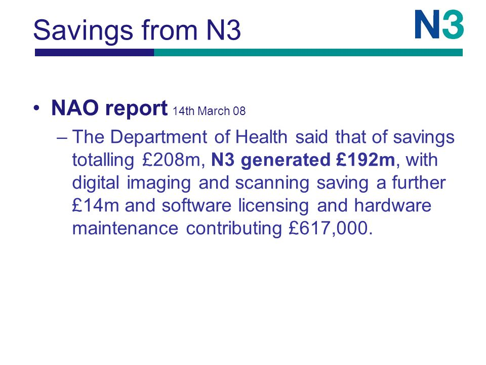 Savings from N3 NAO report 14th March 08 –The Department of Health said that of savings totalling £208m, N3 generated £192m, with digital imaging and scanning saving a further £14m and software licensing and hardware maintenance contributing £617,000.