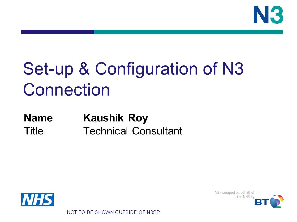 Set-up & Configuration of N3 Connection NameKaushik Roy TitleTechnical Consultant NOT TO BE SHOWN OUTSIDE OF N3SP