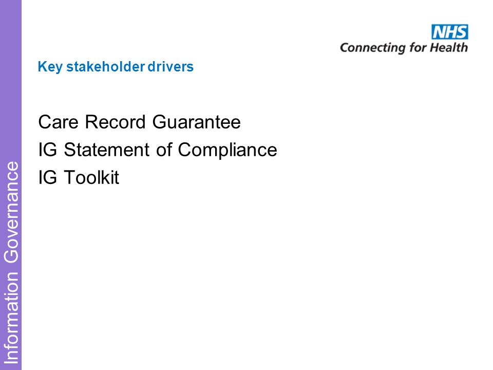 Information Governance Key stakeholder drivers Care Record Guarantee IG Statement of Compliance IG Toolkit
