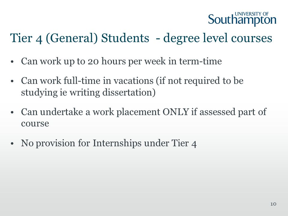 10 Tier 4 (General) Students - degree level courses Can work up to 20 hours per week in term-time Can work full-time in vacations (if not required to