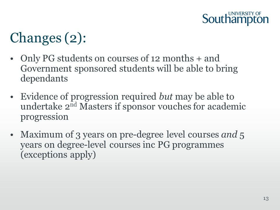 13 Changes (2): Only PG students on courses of 12 months + and Government sponsored students will be able to bring dependants Evidence of progression