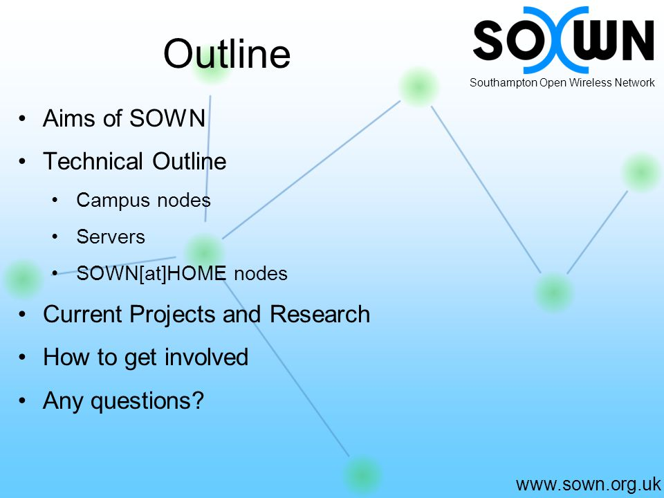 www.sown.org.uk Southampton Open Wireless Network Outline Aims of SOWN Technical Outline Campus nodes Servers SOWN[at]HOME nodes Current Projects and Research How to get involved Any questions?