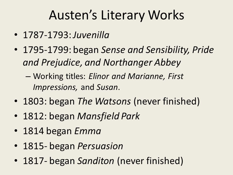 Austen's Literary Works 1787-1793: Juvenilla 1795-1799: began Sense and Sensibility, Pride and Prejudice, and Northanger Abbey – Working titles: Elinor and Marianne, First Impressions, and Susan.