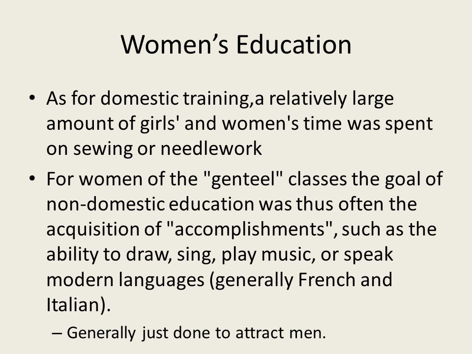 Women's Education As for domestic training,a relatively large amount of girls and women s time was spent on sewing or needlework For women of the genteel classes the goal of non-domestic education was thus often the acquisition of accomplishments , such as the ability to draw, sing, play music, or speak modern languages (generally French and Italian).