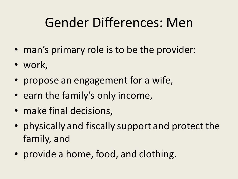 Gender Differences: Men man's primary role is to be the provider: work, propose an engagement for a wife, earn the family's only income, make final decisions, physically and fiscally support and protect the family, and provide a home, food, and clothing.