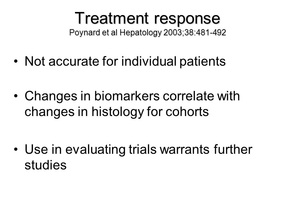 Treatment response Poynard et al Hepatology 2003;38:481-492 Not accurate for individual patients Changes in biomarkers correlate with changes in histology for cohorts Use in evaluating trials warrants further studies