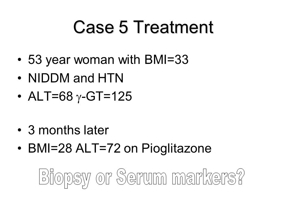Case 5 Treatment 53 year woman with BMI=33 NIDDM and HTN ALT=68  -GT=125 3 months later BMI=28 ALT=72 on Pioglitazone