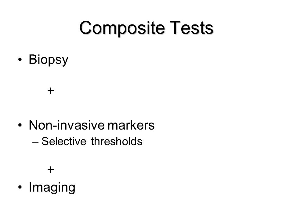 Composite Tests Biopsy + Non-invasive markers –Selective thresholds + Imaging