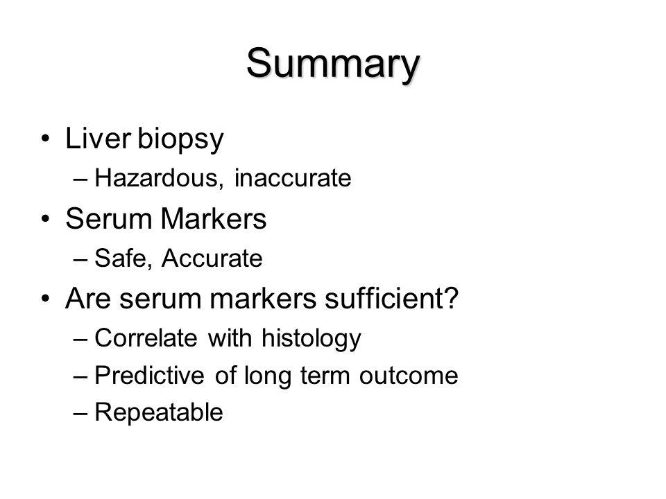 Summary Liver biopsy –Hazardous, inaccurate Serum Markers –Safe, Accurate Are serum markers sufficient.